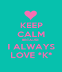 KEEP CALM BECAUSE  I ALWAYS LOVE *K* - Personalised Poster A1 size