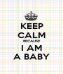 KEEP  CALM BECAUSE I AM A BABY - Personalised Poster A1 size