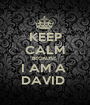 KEEP CALM BECAUSE  I AM A  DAVID  - Personalised Poster A1 size