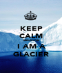 KEEP CALM BECAUSE I AM A GLACIER - Personalised Poster A1 size