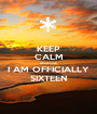 KEEP CALM BECAUSE I AM OFFICIALLY SIXTEEN - Personalised Poster A1 size