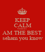 KEEP CALM because i  AM THE BEST  seham you know - Personalised Poster A1 size
