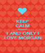 KEEP CALM Because I AND ONLY I LOVE MORGAN - Personalised Poster A1 size