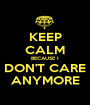 KEEP CALM BECAUSE I DON'T CARE ANYMORE - Personalised Poster A1 size