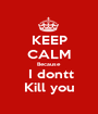 KEEP CALM Because  I dontt Kill you - Personalised Poster A1 size