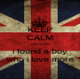 KEEP CALM because i found a boy who i love more - Personalised Poster A1 size