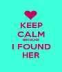 KEEP CALM BECAUSE I FOUND HER - Personalised Poster A1 size