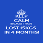 KEEP CALM BECAUSE I HAVE LOST 15KGS   IN 4 MONTHS!  - Personalised Poster A1 size