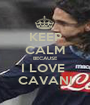 KEEP CALM BECAUSE I LOVE  CAVANI - Personalised Poster A1 size
