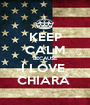 KEEP CALM BECAUSE I LOVE  CHIARA  - Personalised Poster A1 size