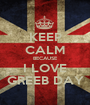 KEEP CALM BECAUSE I LOVE GREEB DAY - Personalised Poster A1 size