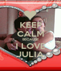 KEEP CALM BECAUSE I LOVE JULIA - Personalised Poster A1 size