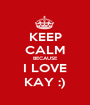 KEEP CALM BECAUSE I LOVE KAY :) - Personalised Poster A1 size