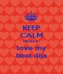 KEEP CALM because i love my best dija - Personalised Poster A1 size