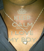 KEEP CALM BECAUSE I LOVE MY BOY - Personalised Poster A1 size