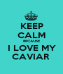 KEEP CALM BECAUSE I LOVE MY CAVIAR  - Personalised Poster A1 size