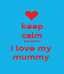 keep calm because  i love my  mummy  - Personalised Poster A1 size