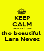 KEEP CALM because I love the beautiful  Lara Neves - Personalised Poster A1 size