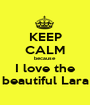 KEEP CALM because I love the beautiful Lara - Personalised Poster A1 size