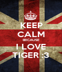 KEEP CALM BECAUSE I LOVE TIGER :3 - Personalised Poster A1 size