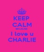 KEEP  CALM BECAUSE  I love u CHARLIE - Personalised Poster A1 size
