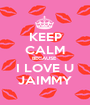 KEEP CALM BECAUSE  I LOVE U JAIMMY - Personalised Poster A1 size