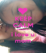 KEEP CALM because i love u mom - Personalised Poster A1 size