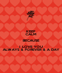 KEEP CALM BECAUSE I LOVE YOU ALWAYS & FOREVER & A DAY - Personalised Poster A1 size