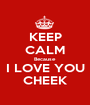 KEEP CALM Because  I LOVE YOU CHEEK - Personalised Poster A1 size