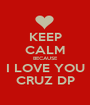 KEEP CALM BECAUSE I LOVE YOU CRUZ DP - Personalised Poster A1 size