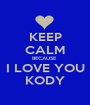 KEEP CALM BECAUSE  I LOVE YOU KODY - Personalised Poster A1 size