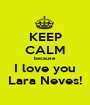 KEEP CALM because I love you Lara Neves! - Personalised Poster A1 size