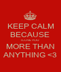 KEEP CALM BECAUSE  I LOVE YOU  MORE THAN ANYTHING <3 - Personalised Poster A1 size
