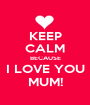 KEEP CALM BECAUSE I LOVE YOU MUM! - Personalised Poster A1 size