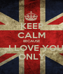 KEEP CALM BECAUSE    I LOVE YOU ONLY - Personalised Poster A1 size