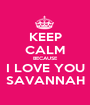 KEEP CALM BECAUSE I LOVE YOU SAVANNAH - Personalised Poster A1 size