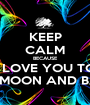 KEEP CALM BECAUSE I LOVE YOU TO THE MOON AND BACK - Personalised Poster A1 size
