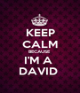 KEEP CALM BECAUSE  I'M A  DAVID  - Personalised Poster A1 size