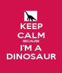 KEEP CALM BECAUSE I'M A DINOSAUR - Personalised Poster A1 size
