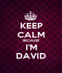 KEEP CALM BECAUSE I'M DAVID - Personalised Poster A1 size