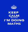 KEEP  CALM BECAUSE I'M DOING MATHS - Personalised Poster A1 size