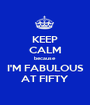 KEEP CALM because I'M FABULOUS AT FIFTY - Personalised Poster A1 size