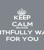 KEEP CALM BECAUSE I'M FAITHFULLY WAITING FOR YOU - Personalised Poster A1 size