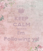 KEEP CALM Because I'm  Following ya! - Personalised Poster A1 size