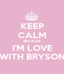 KEEP CALM BECAUSE I'M LOVE WITH BRYSON - Personalised Poster A1 size