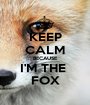 KEEP CALM BECAUSE I'M THE  FOX - Personalised Poster A1 size