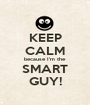 KEEP CALM because I'm the SMART GUY! - Personalised Poster A1 size