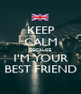 KEEP CALM BECAUSE I'M YOUR BEST FRIEND - Personalised Poster A1 size