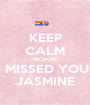 KEEP CALM BECAUSE I MISSED YOU  JASMINE - Personalised Poster A1 size