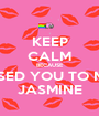 KEEP CALM BECAUSE I MISSED YOU TO MUCH JASMINE - Personalised Poster A1 size